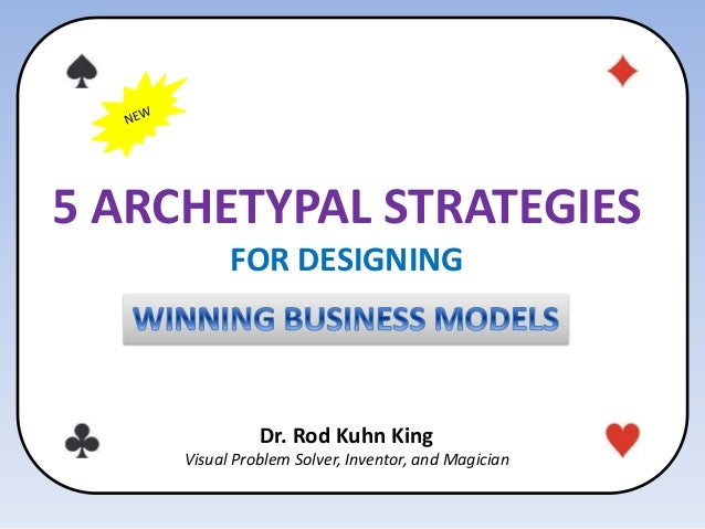 5 ARCHETYPAL STRATEGIES FOR DESIGNING Dr. Rod Kuhn King Visual Problem Solver, Inventor, and Magician