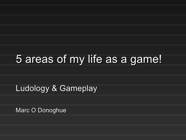 5 areas of my life as a game! Ludology & Gameplay Marc O Donoghue