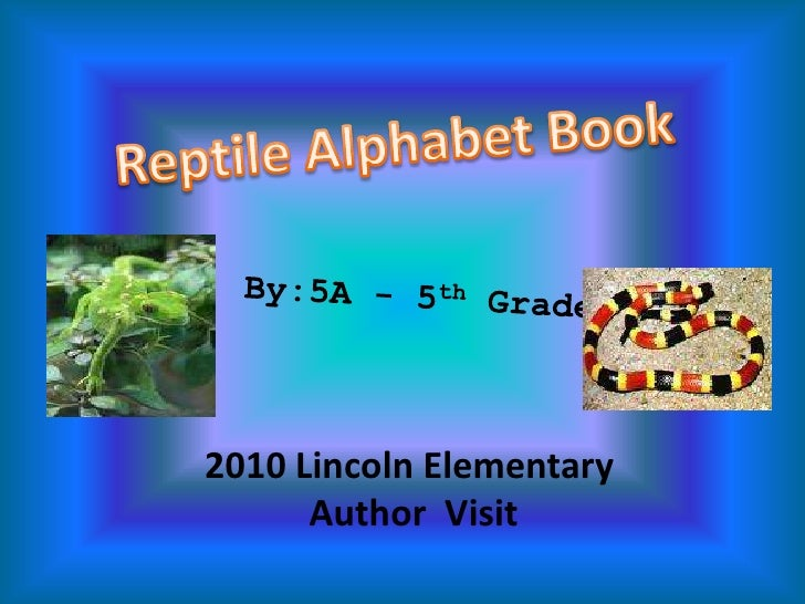 Reptile Alphabet Book<br />By:5A - 5th Graders<br />2010 Lincoln Elementary <br /> Author  Visit <br />
