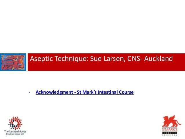 Aseptic Technique: Sue Larsen, CNS- Auckland • Acknowledgment - St Mark's Intestinal Course