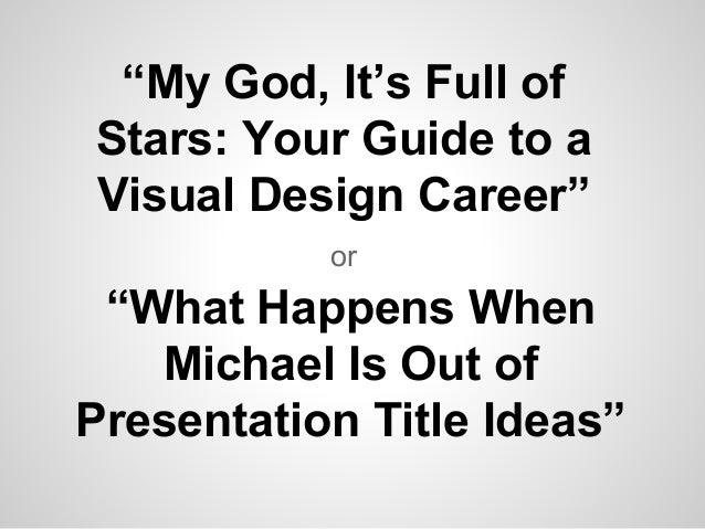 """""""My God, It's Full of  Stars: Your Guide to a  Visual Design Career""""  or  """"What Happens When  Michael Is Out of  Presentat..."""