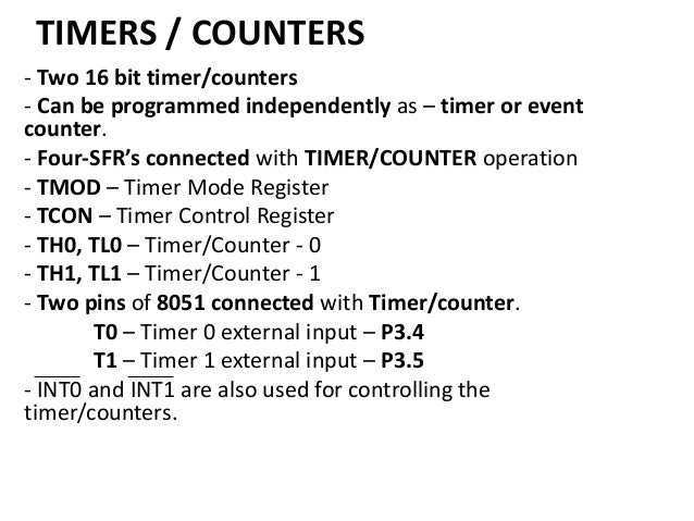TIMERS / COUNTERS - Two 16 bit timer/counters - Can be programmed independently as – timer or event counter. - Four-SFR's ...
