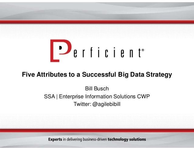 Five Attributes to a Successful Big Data Strategy Bill Busch SSA | Enterprise Information Solutions CWP Twitter: @agilebib...