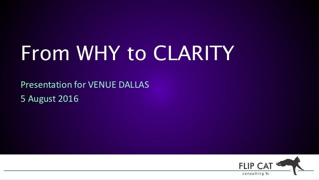 From WHY to CLARITY Presentation for VENUE DALLAS 5 August 2016