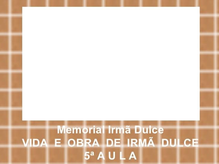 Memorial Irmã Dulce VIDA  E  OBRA  DE  IRMÃ  DULCE 5ª A U L A