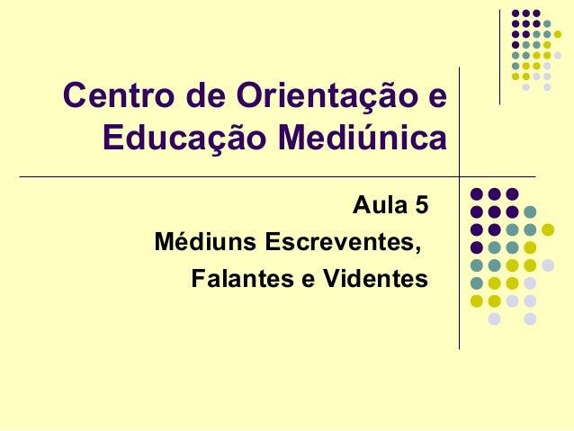 Centro de Orientação eEducação MediúnicaAula 5Médiuns Escreventes,Falantes e Videntes
