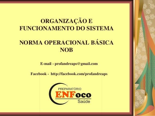 ORGANIZAÇÃO E FUNCIONAMENTO DO SISTEMA NORMA OPERACIONAL BÁSICA NOB E-mail - profandreaps@gmail.com Facebook - http://face...