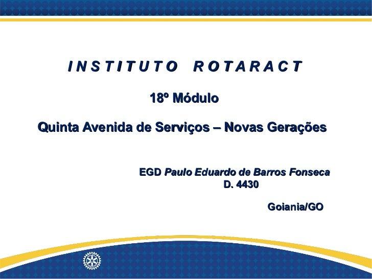 I N S T I T U T O  R O T A R A C T 18º Módulo Quinta Avenida de Serviços – Novas Gerações    EGD  Paulo Eduardo de Barros ...