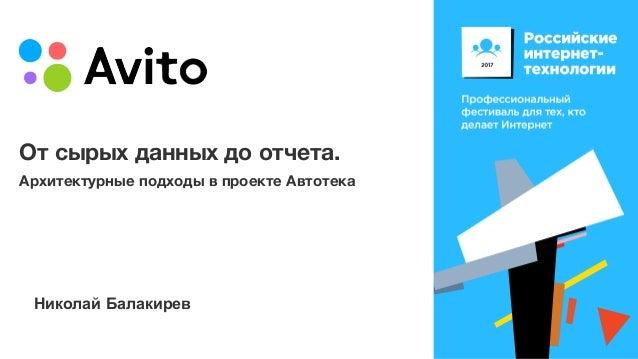 От сырых данных до отчета. Архитектурные подходы в проекте Автотека Николай Балакирев