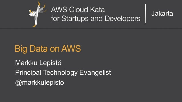 Jakarta  Big Data on AWS  Markku Lepistö  Principal Technology Evangelist  @markkulepisto