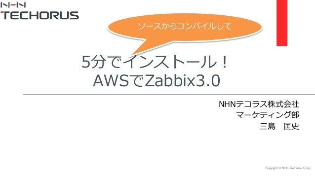 Copyright © NHN Techorus Corp. 5分でインストール! AWSでZabbix3.0 NHNテコラス株式会社 マーケティング部 三島 匡史 ソースからコンパイルして