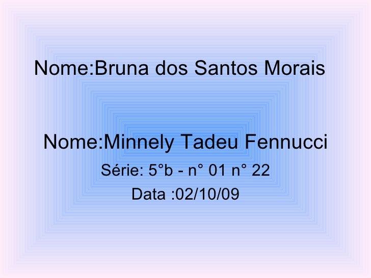 Nome:Bruna dos Santos Morais  Nome:Minnely Tadeu Fennucci Série: 5°b - n° 01 n° 22 Data :02/10/09