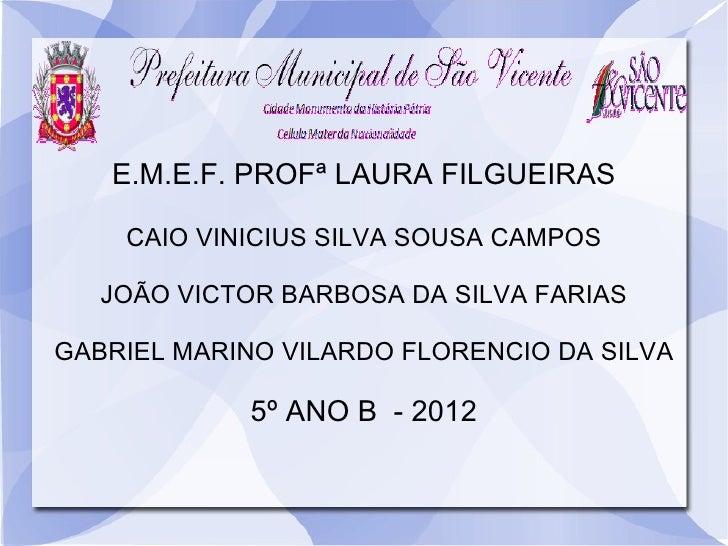 E.M.E.F. PROFª LAURA FILGUEIRAS    CAIO VINICIUS SILVA SOUSA CAMPOS   JOÃO VICTOR BARBOSA DA SILVA FARIASGABRIEL MARINO VI...