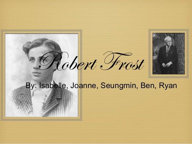 Robert FrostBy: Isabelle, Joanne, Seungmin, Ben, Ryan