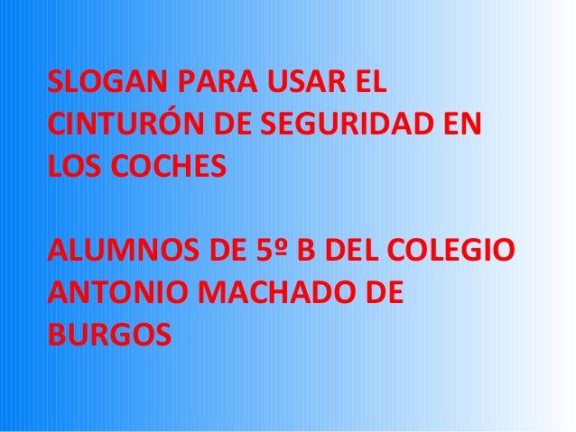 SLOGAN PARA USAR EL CINTURÓN DE SEGURIDAD EN LOS COCHES ALUMNOS DE 5º B DEL COLEGIO ANTONIO MACHADO DE BURGOS