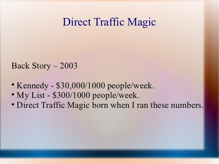 Direct Traffic MagicBack Story – 2003  Kennedy - $30,000/1000 people/week.  My List - $300/1000 people/week.  Direct Tr...