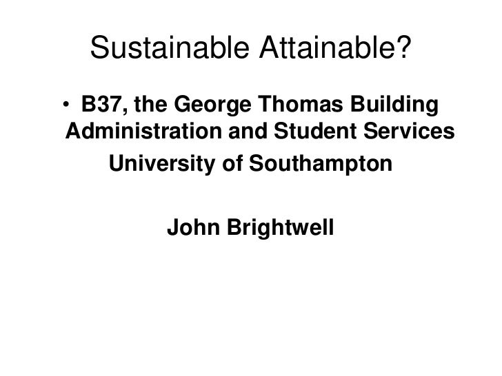 Sustainable Attainable?• B37, the George Thomas BuildingAdministration and Student Services    University of Southampton  ...