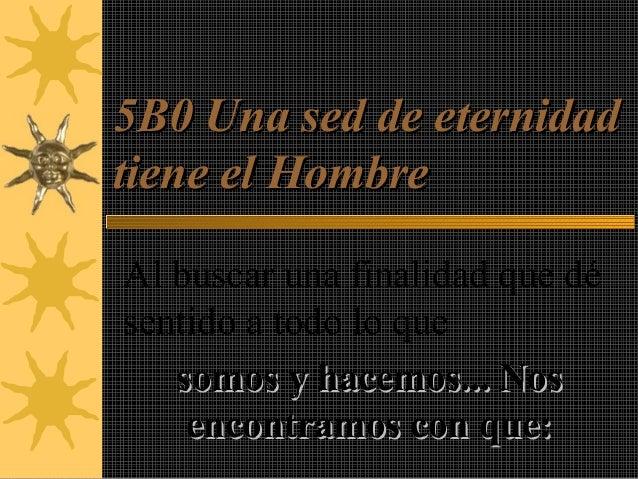 5B0 Una sed de eternidad5B0 Una sed de eternidad tiene el Hombretiene el Hombre Al buscar una finalidad que dé sentido a t...