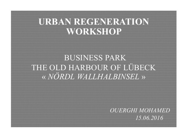 URBAN REGENERATION WORKSHOP BUSINESS PARK THE OLD HARBOUR OF LÜBECK « NÖRDL WALLHALBINSEL » OUERGHI MOHAMED 15.06.2016 1