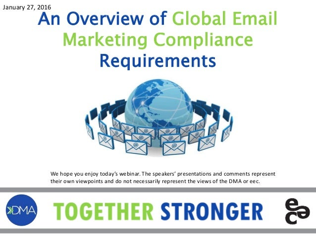An Overview of Global Email Marketing Compliance Requirements January 27, 2016 We hope you enjoy today's webinar. The spea...