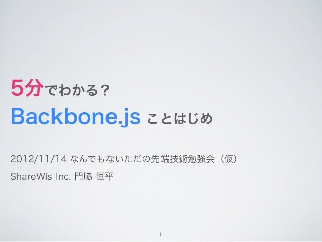 5分でわかる?Backbone.js ことはじめ2012/11/14 なんでもないただの先端技術勉強会(仮)ShareWis Inc. 門脇 恒平                      1