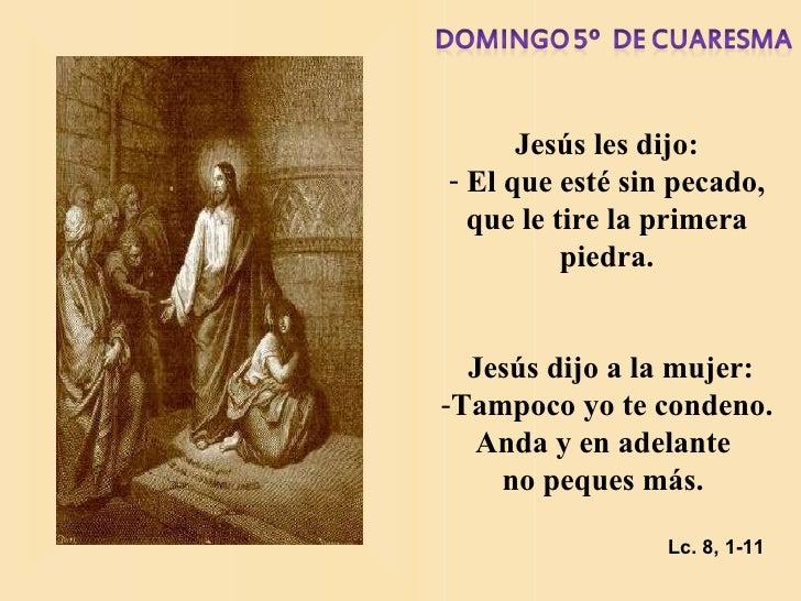 <ul><li>Jesús les dijo: </li></ul><ul><li>El que esté sin pecado, que le tire la primera piedra. </li></ul><ul><li>Jesús d...