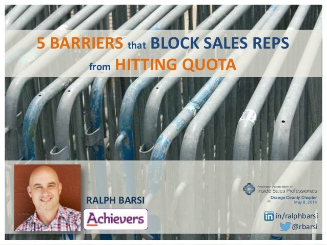 5 BARRIERS that BLOCK SALES REPS from HITTING QUOTA RALPH BARSI @rbarsi Orange County Chapter May 8, 2014 in/ralphbarsi