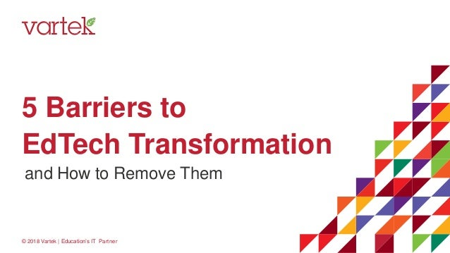 5 Barriers to EdTech Transformation © 2018 Vartek | Education's IT Partner and How to Remove Them