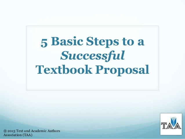 5 Basic Steps to a Successful Textbook Proposal ® 2013 Text and Academic Authors Association (TAA)