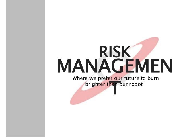 """MANAGEMEN T RISK """"Where we prefer our future to burn brighter than our robot"""""""