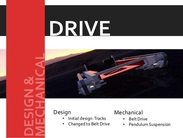 Design • Initial design:Tracks • Changed to Belt Drive Mechanical • Belt Drive • Pendulum Suspension DRIVEMECHANICAL DESIG...