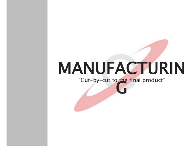 """MANUFACTURIN G """"Cut-by-cut to the final product"""""""