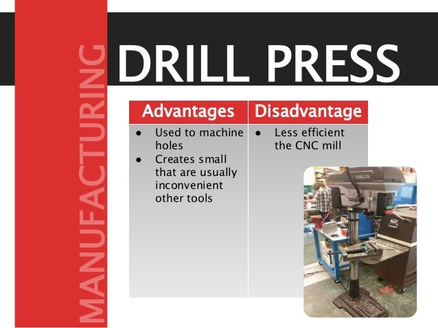 DRILL PRESS Advantages Disadvantage s● Used to machine holes ● Creates small that are usually inconvenient other tools ● L...