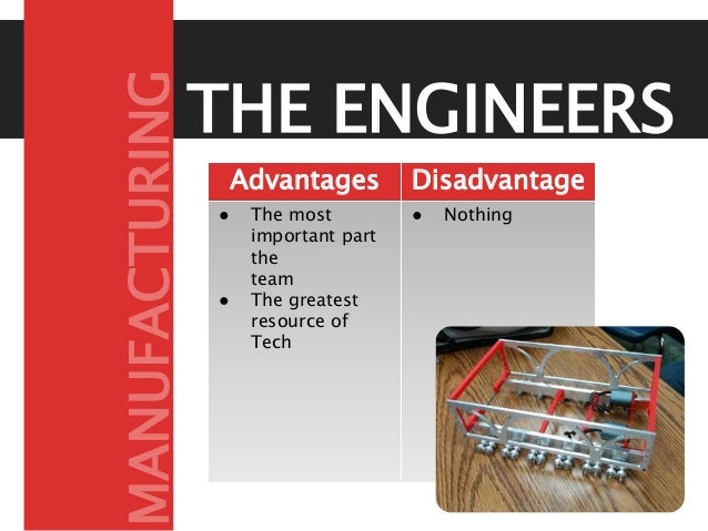 THE ENGINEERS Advantages Disadvantage s● The most important part the team ● The greatest resource of Tech ● Nothing MANUFA...
