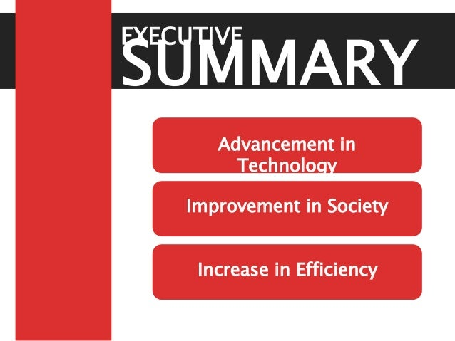 SUMMARY EXECUTIVE Advancement in Technology Improvement in Society Increase in Efficiency
