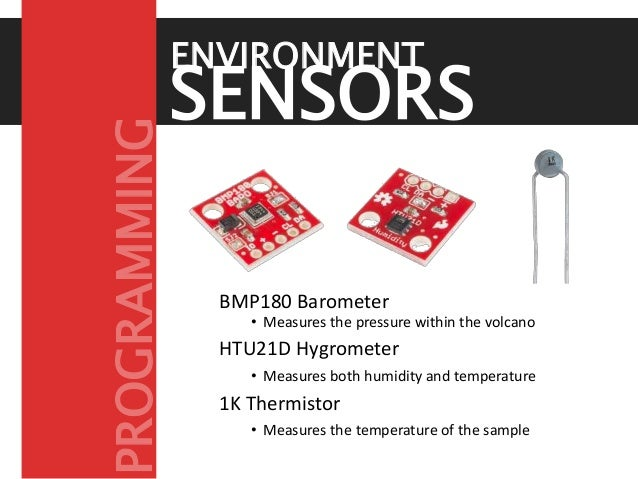 BMP180 Barometer • Measures the pressure within the volcano HTU21D Hygrometer • Measures both humidity and temperature 1K ...