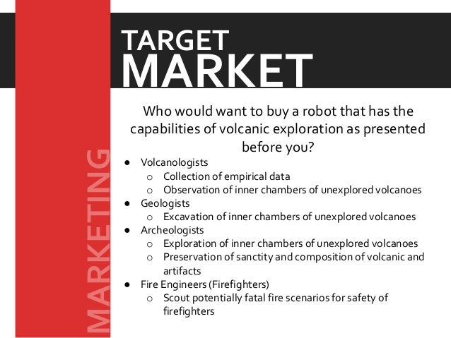 Who would want to buy a robot that has the capabilities of volcanic exploration as presented before you? ● Volcanologists ...