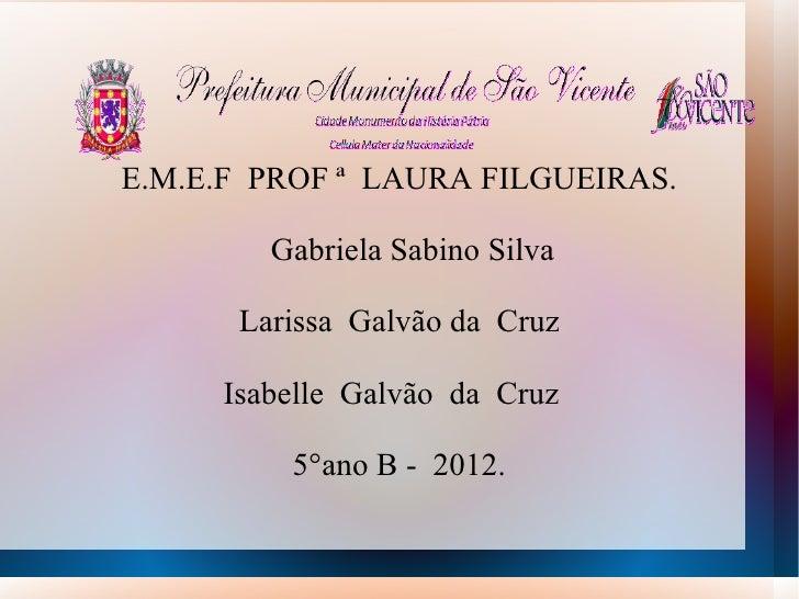 E.M.E.F PROF ª LAURA FILGUEIRAS.        Gabriela Sabino Silva      Larissa Galvão da Cruz     Isabelle Galvão da Cruz     ...