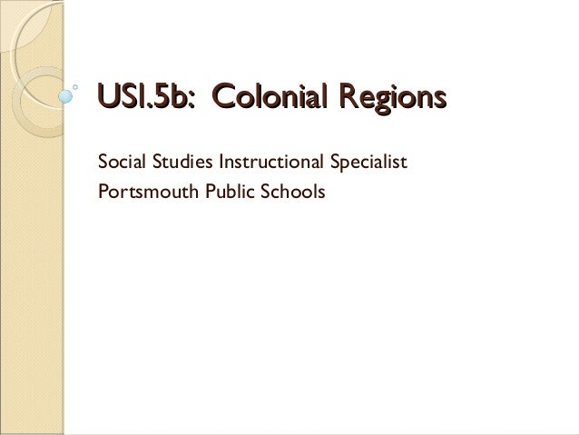 USI.5b: Colonial Regions Social Studies Instructional Specialist Portsmouth Public Schools