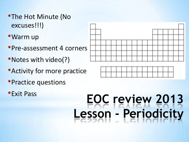 EOC review 2013Lesson - Periodicity•The Hot Minute (Noexcuses!!!)•Warm up•Pre-assessment 4 corners•Notes with video(?)•Act...