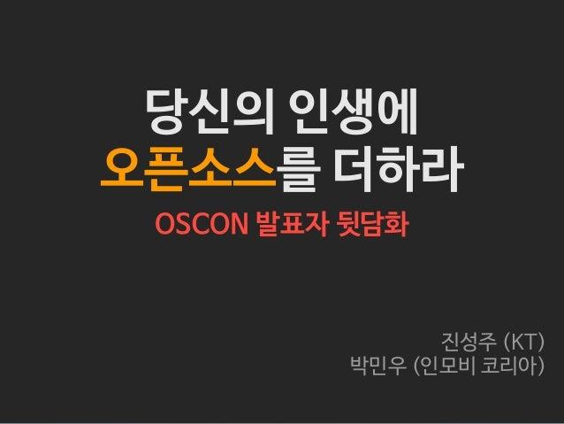 당신의 인생에 오픈소스를 더하라 OSCON 발표자 뒷담화  진성주 (KT) 박민우 (인모비 코리아)