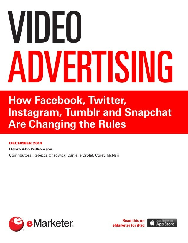 VIDEO ADVERTISINGHow Facebook, Twitter, Instagram, Tumblr and Snapchat Are Changing the Rules DECEMBER 2014 Debra Aho Will...