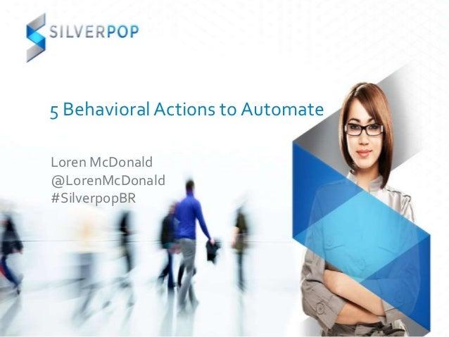 5 Behavioral Actions to AutomateLoren McDonald@LorenMcDonald#SilverpopBR