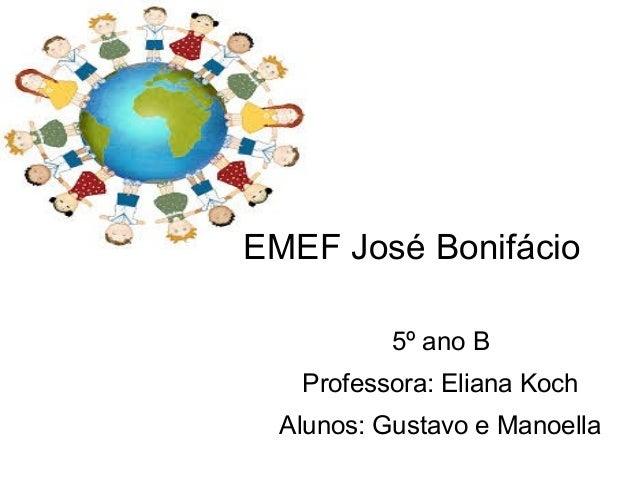EMEF José Bonifácio 5º ano B Professora: Eliana Koch Alunos: Gustavo e Manoella