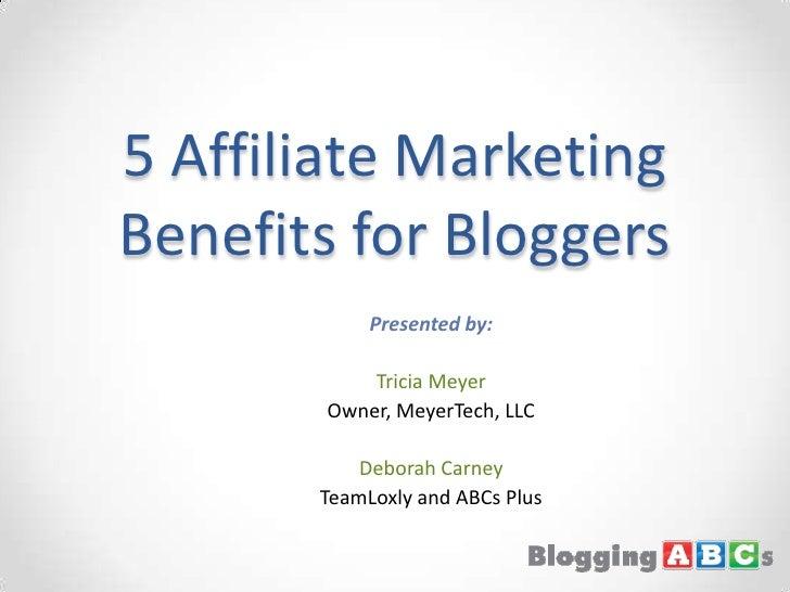 5 Affiliate Marketing Benefits for Bloggers<br />Presented by:<br />Tricia Meyer<br />Owner, MeyerTech, LLC<br />Deborah C...