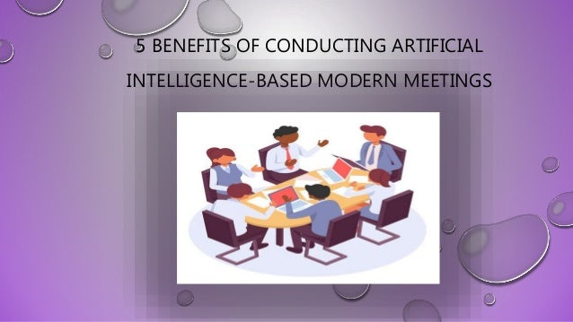 5 BENEFITS OF CONDUCTING ARTIFICIAL INTELLIGENCE-BASED MODERN MEETINGS