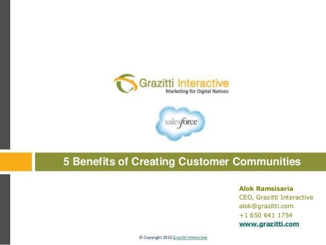 © Copyright 2013 Grazitti Interactive© Copyright 2013 Grazitti Interactive5 Benefits of Creating Customer CommunitiesAlok ...