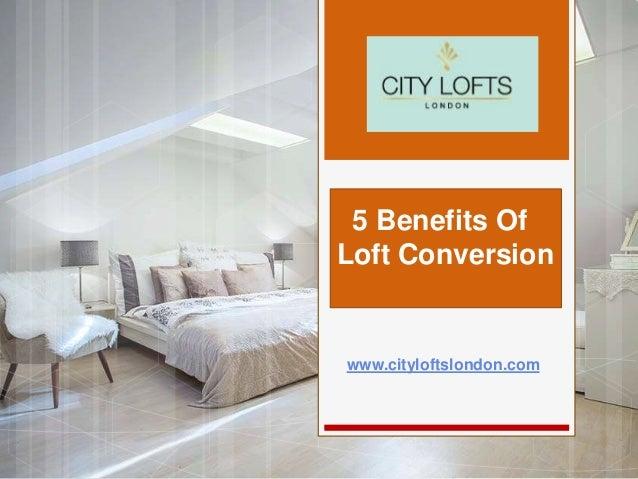 www.cityloftslondon.com 5 Benefits Of Loft Conversion