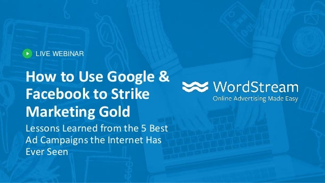 LIVE WEBINAR How to Use Google & Facebook to Strike Marketing Gold Lessons Learned from the 5 Best Ad Campaigns the Intern...