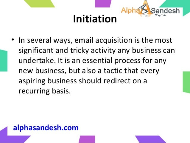 Initiation• In several ways, email acquisition is the mostsignificant and tricky activity any business canundertake. It is...